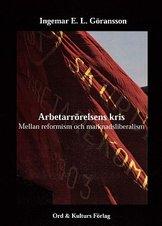 """""""Arbetarrörelsens kris - mellan reformism och marknadsliberalism"""" av Ingemar E L Göransson"""